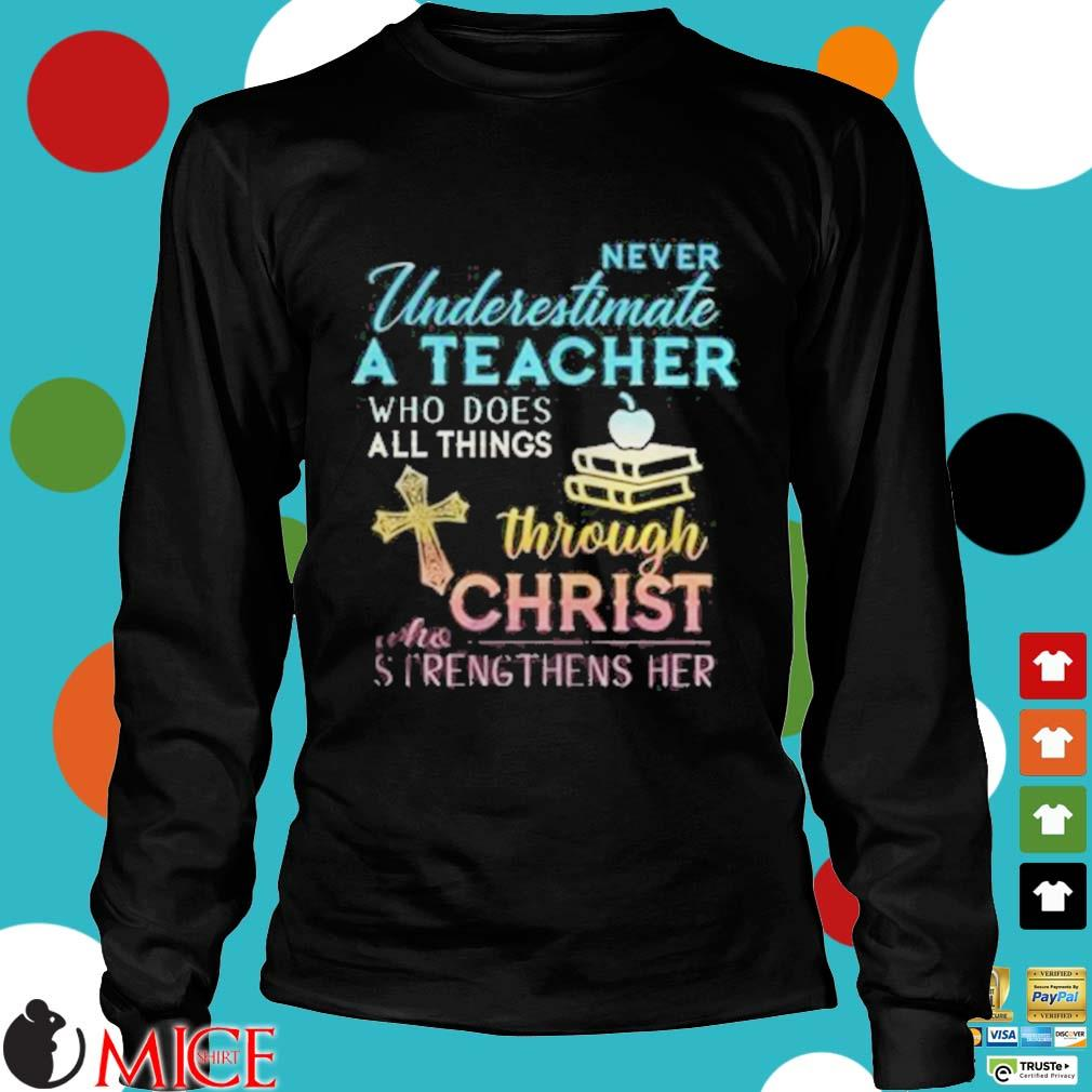 Never Underestimate A Teacher Who Does All Things Through Christ Who Strengthens Her Cross s d Longsleeve