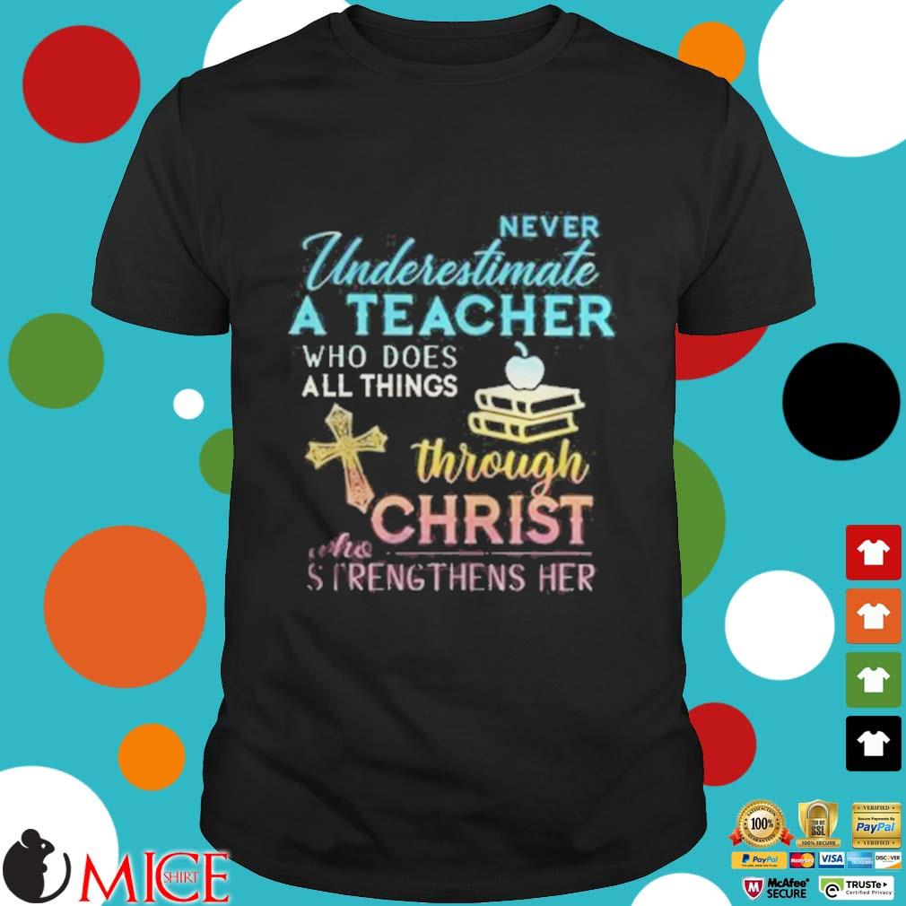Never Underestimate A Teacher Who Does All Things Through Christ Who Strengthens Her Cross shirt