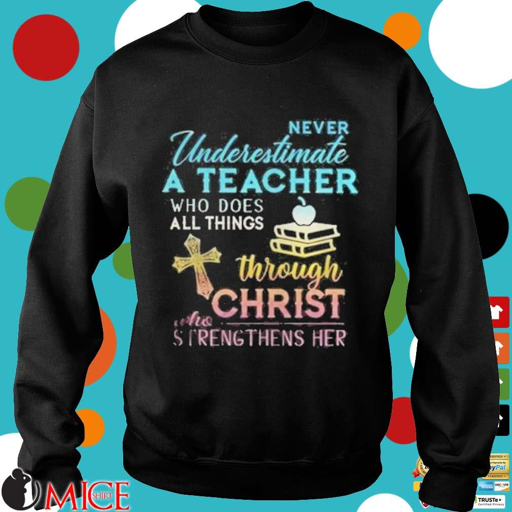 Never Underestimate A Teacher Who Does All Things Through Christ Who Strengthens Her Cross s d Sweater