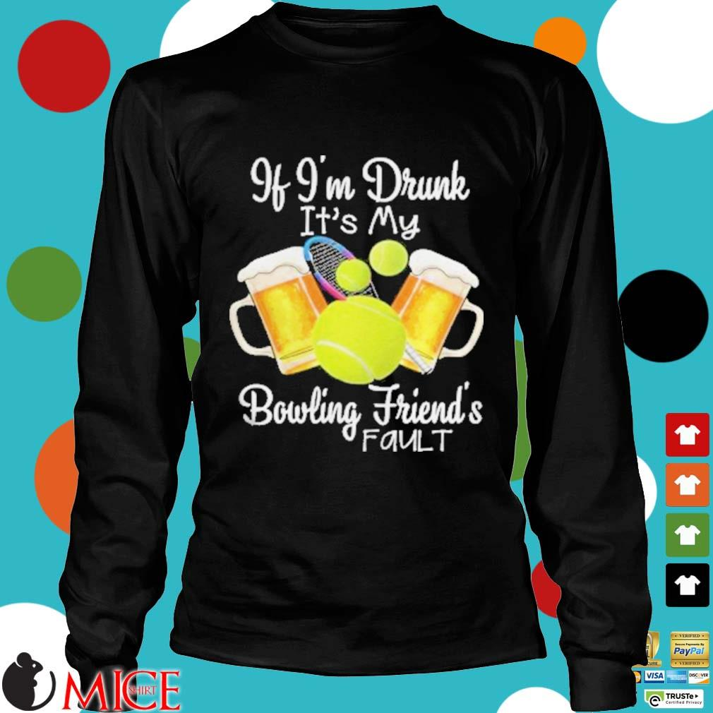 Tennis beer if I'm drunk it's my bowling friends fault s d Longsleeve