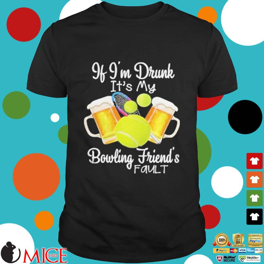 Tennis beer if I'm drunk it's my bowling friends fault shirt