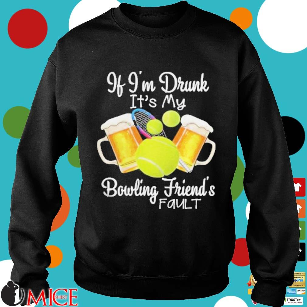 Tennis beer if I'm drunk it's my bowling friends fault s d Sweater