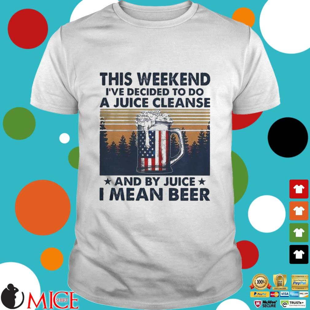 This Weekend Ive Decided To Do A Juice Cleanse And By Juice I Mean Beer Vintage Shirt