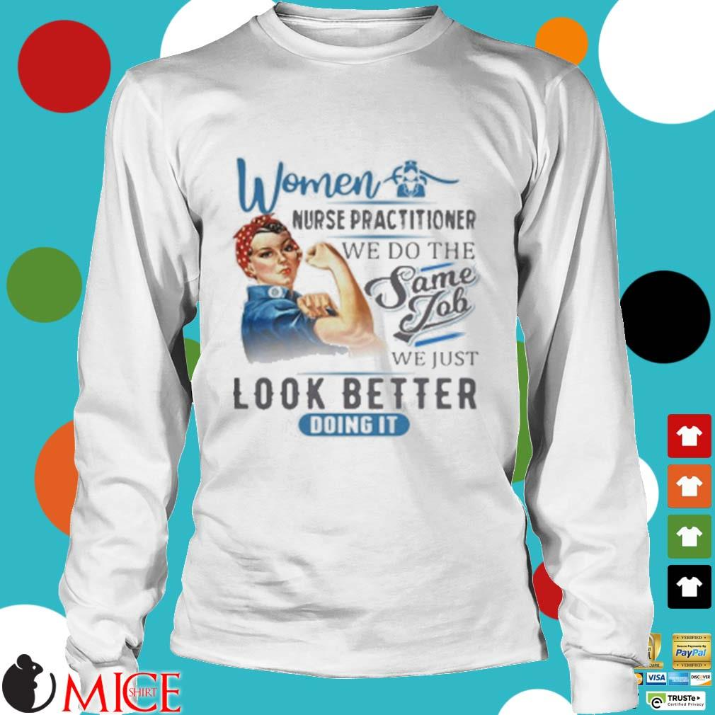 Women Nurse Practitioner We Do The Same Job We Just Look Better Doing It Shirt t Longsleeve