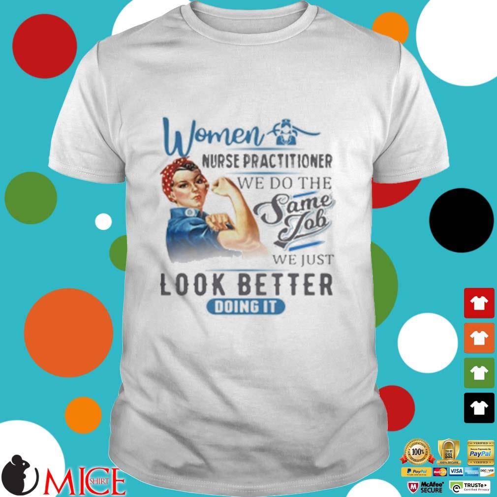 Women Nurse Practitioner We Do The Same Job We Just Look Better Doing It Shirt