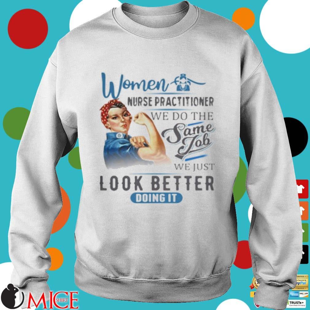 Women Nurse Practitioner We Do The Same Job We Just Look Better Doing It Shirt t Sweater