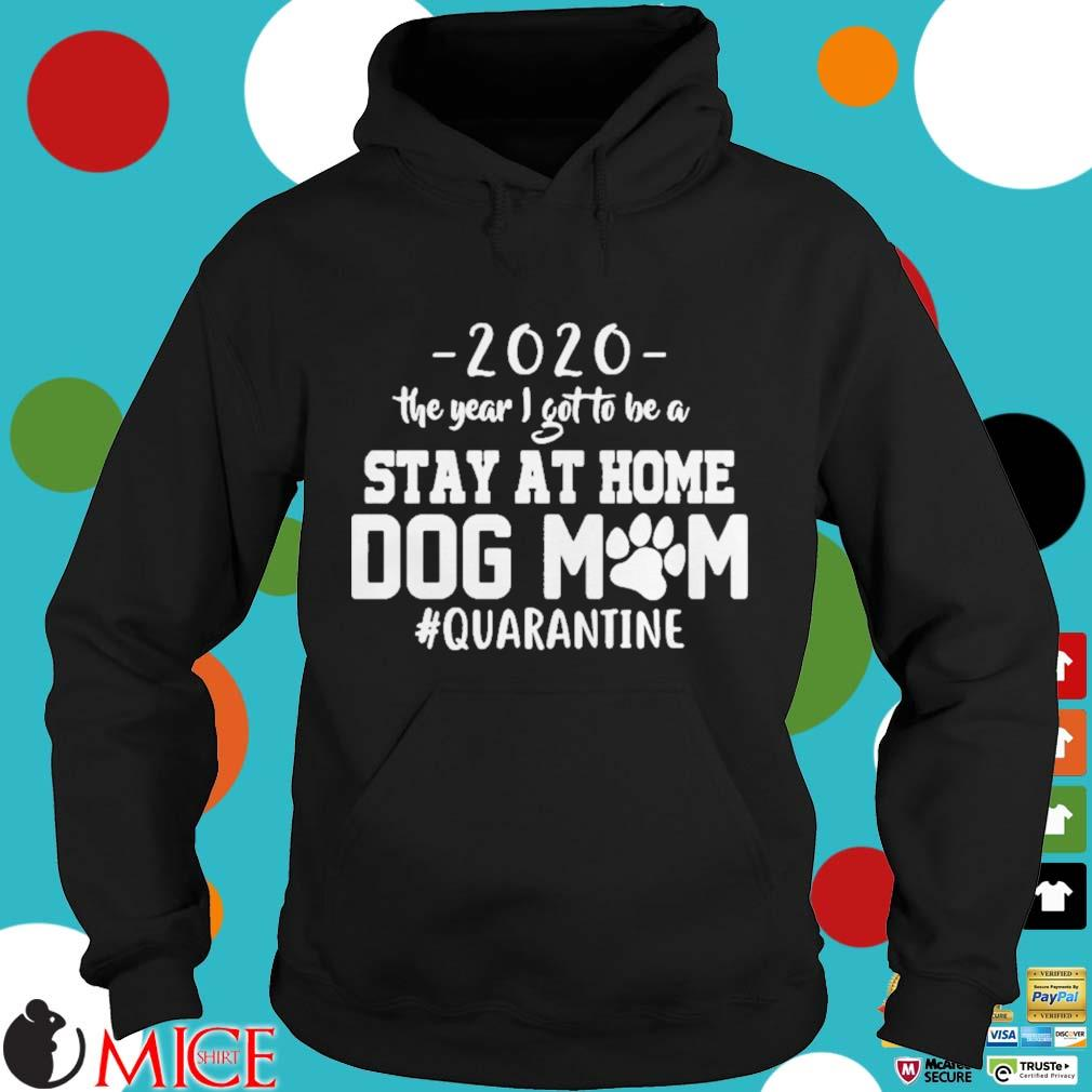 2020 THE YEAR I GOT TO BE A STAY AT HOME DOG MOM QUARANTINE SHIRT d Hoodie