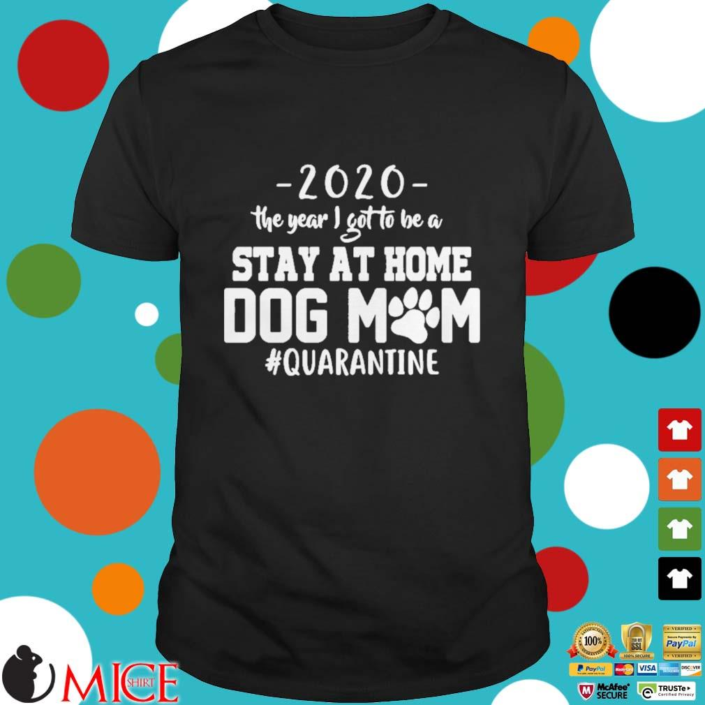 2020 THE YEAR I GOT TO BE A STAY AT HOME DOG MOM QUARANTINE SHIRT