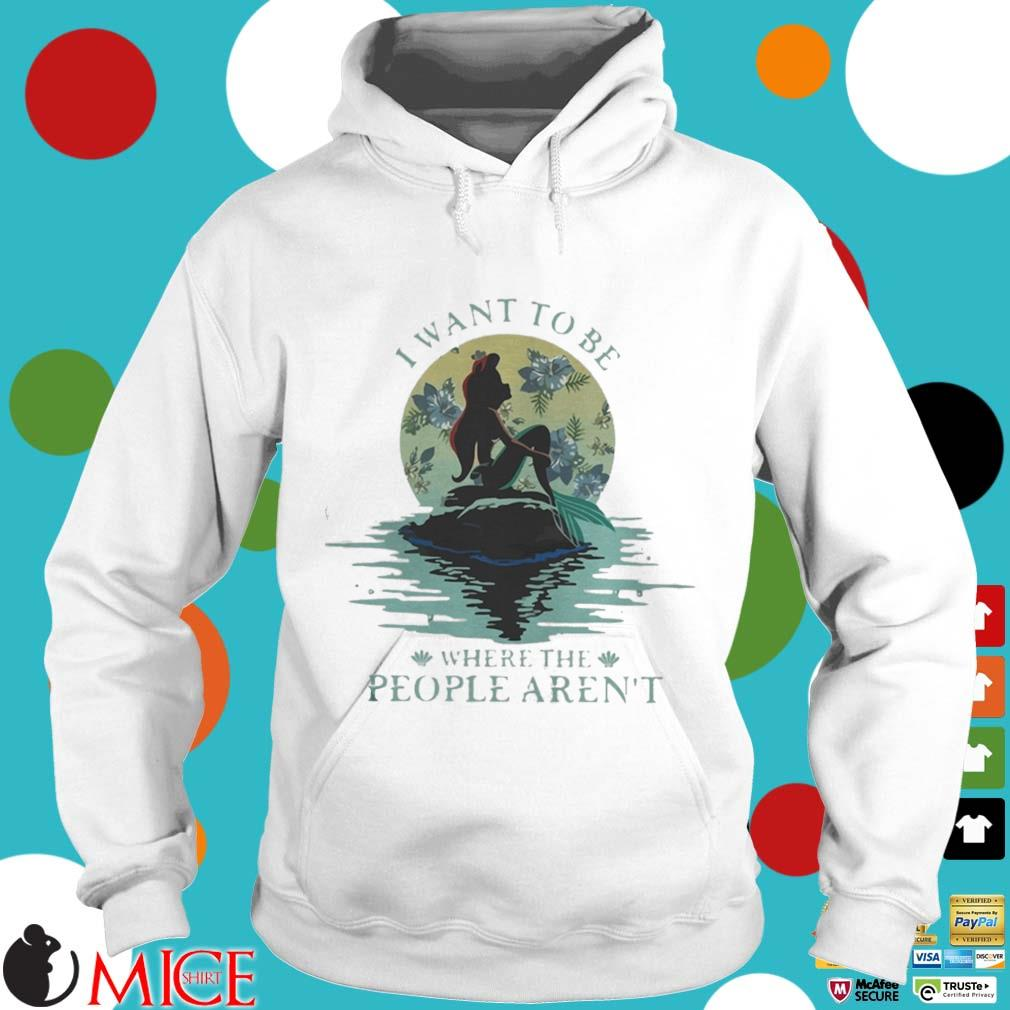 I Want To Be Where The People Arent Shirt t Hoodie