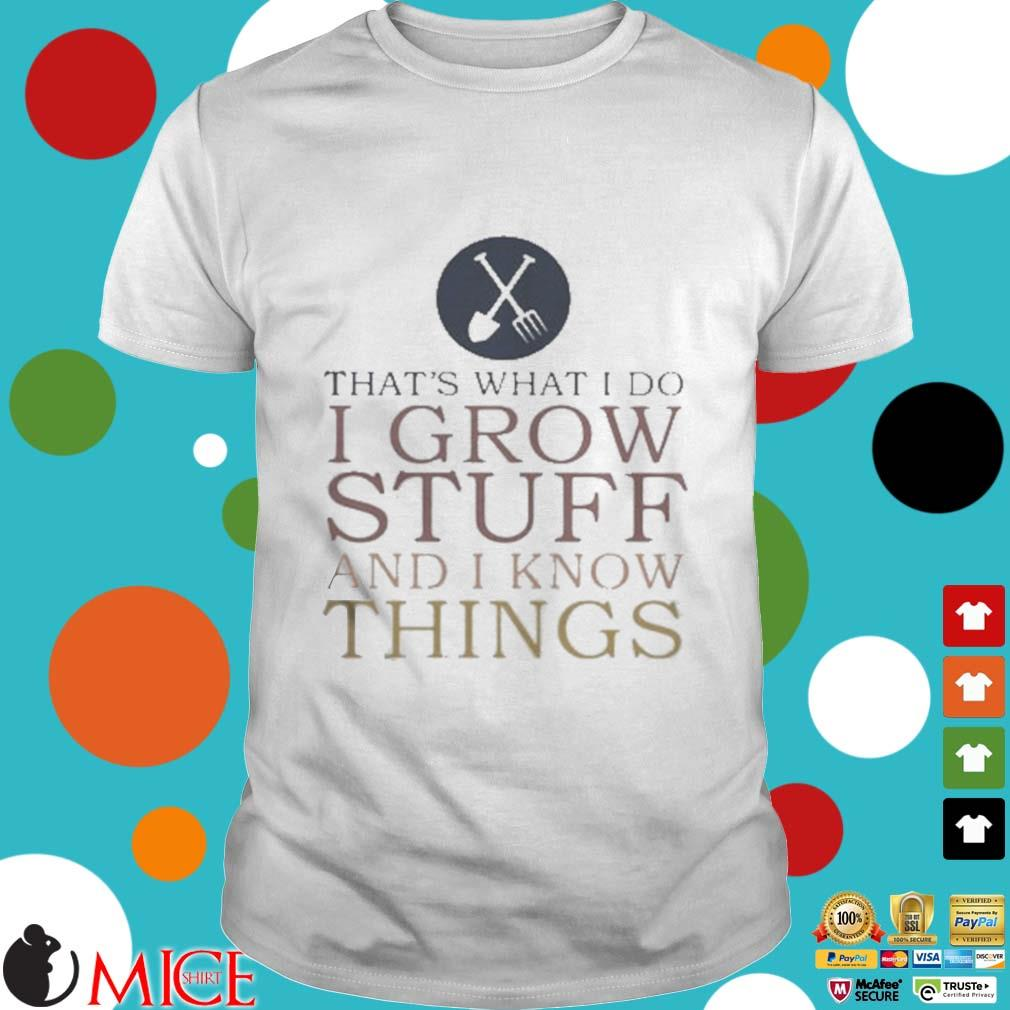Thats What I Do I Grow Stuff And I Know Things Shirt