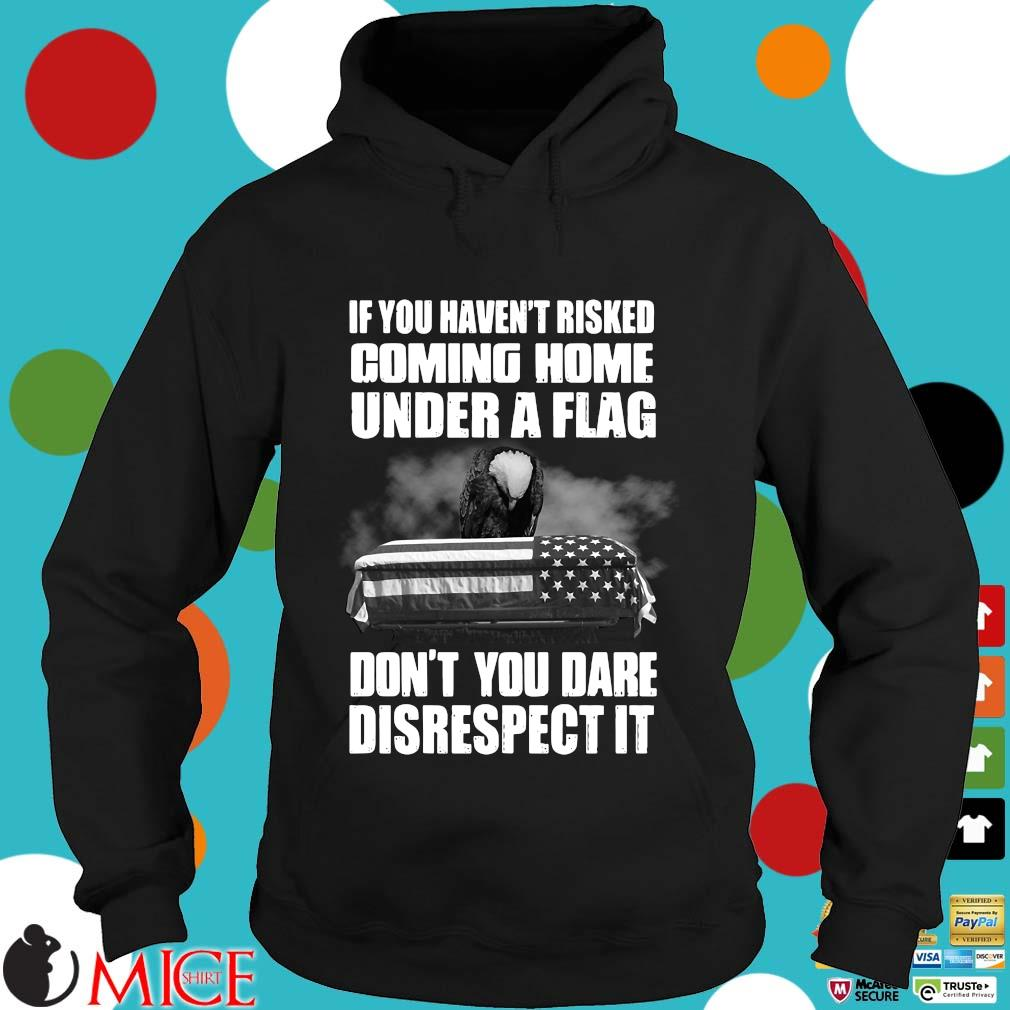 If you haven't risked coming home under a flag don't you dare disrespect it Veteran s Hoodie dend