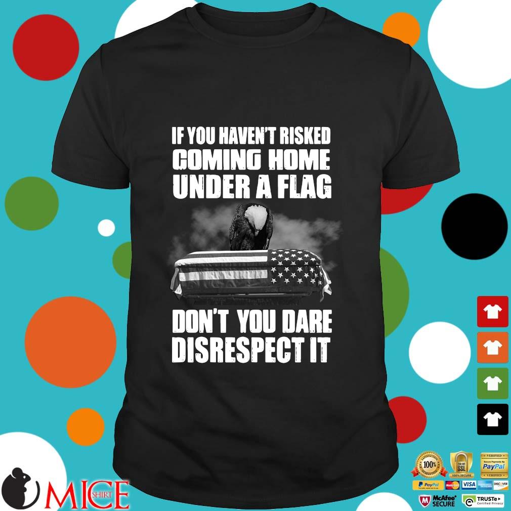 If you haven't risked coming home under a flag don't you dare disrespect it Veteran shirt