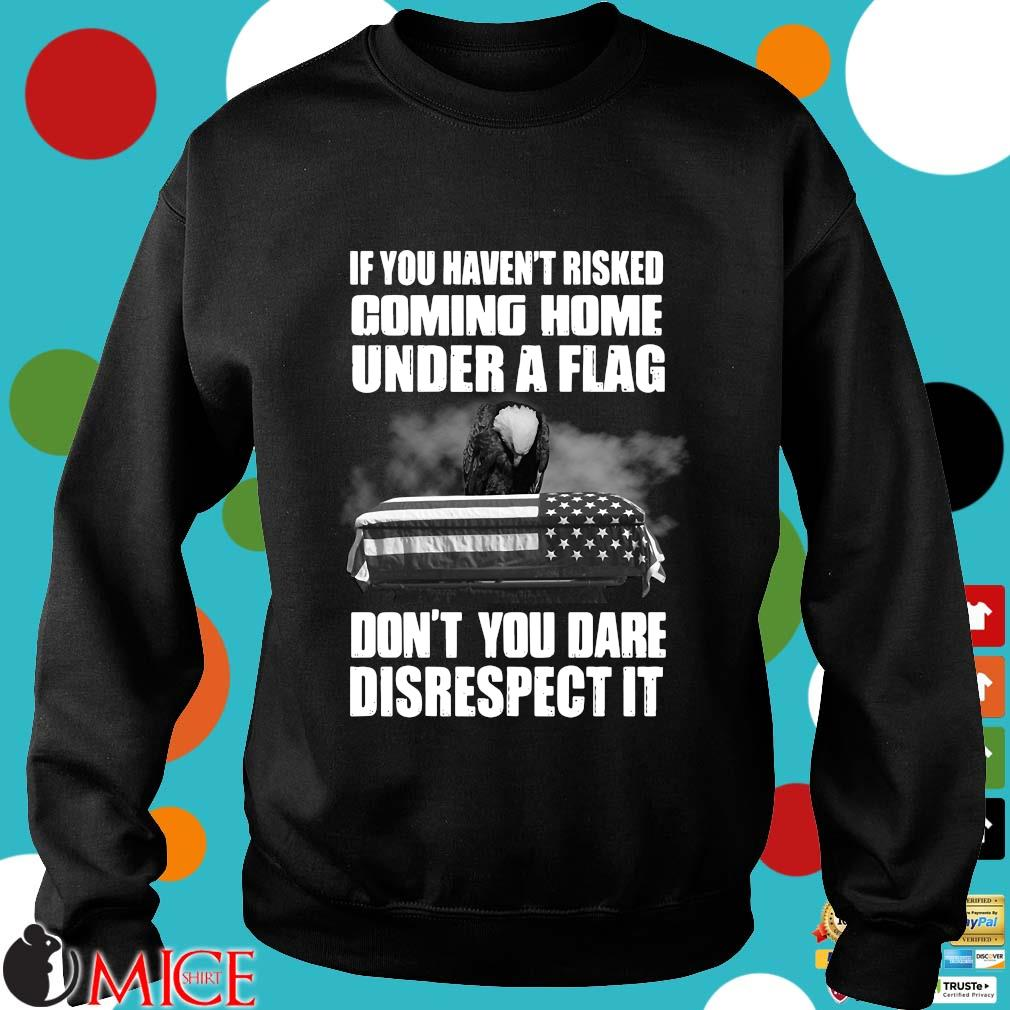 If you haven't risked coming home under a flag don't you dare disrespect it Veteran s Sweater den