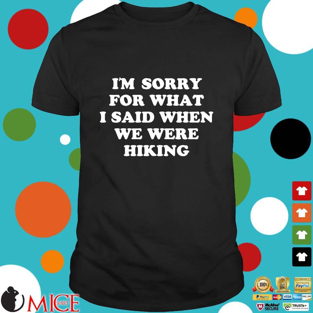 I'm sorry for what I said when we were hiking shirt