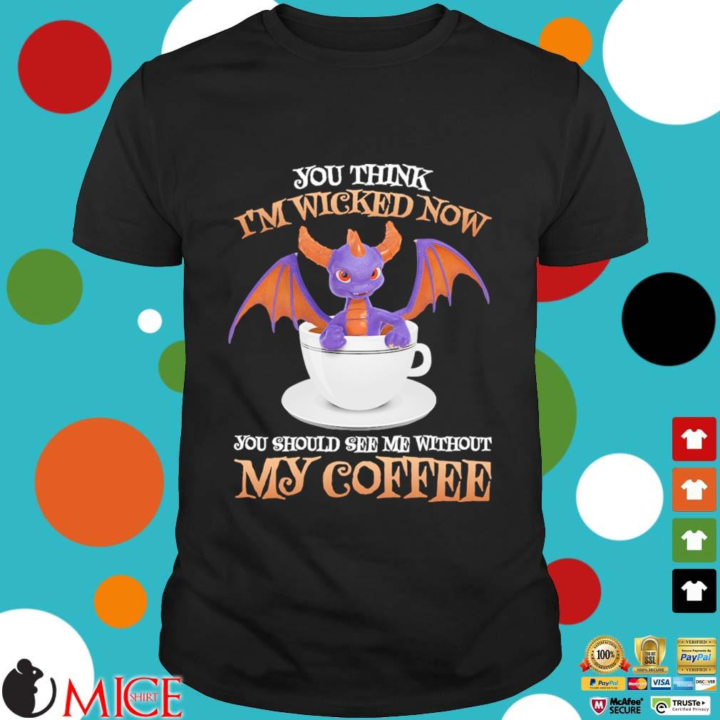 Spyro you think I'm wicked now you should see Me without My coffee shirt