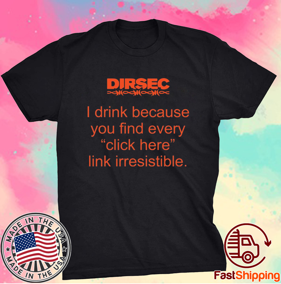 Dirsec I drink because you find every click here link irresistible t-shirt